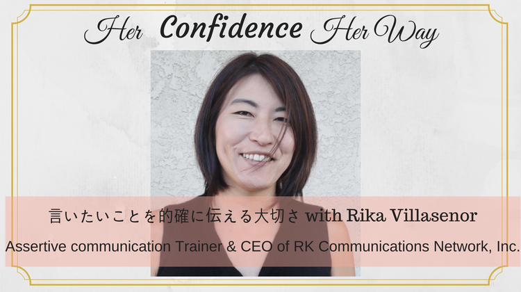 032: 言いたいことを的確に伝える大切さ with Rika Villasenor|Assertive communication Trainer & CEO of RK Communications Network, Inc.
